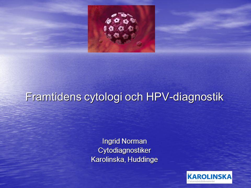 Framtidens cytologi och HPV-diagnostik Ingrid Norman Cytodiagnostiker Karolinska, Huddinge