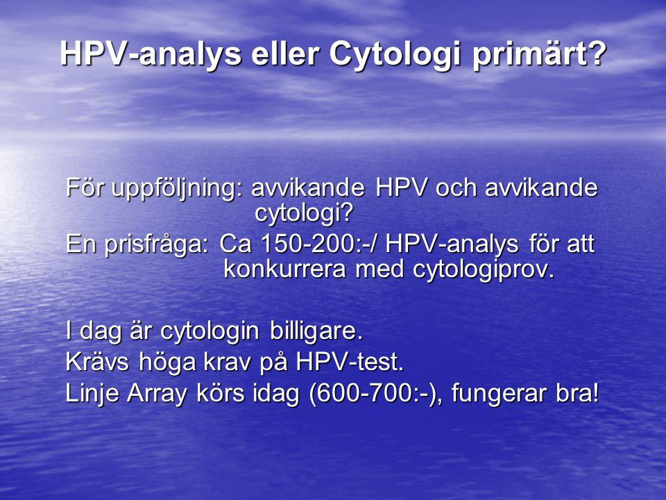 För uppföljning: avvikande HPV och avvikande cytologi? En prisfråga: Ca 150-200:-/ HPV-analys för att konkurrera med cytologiprov. I dag är cytologin