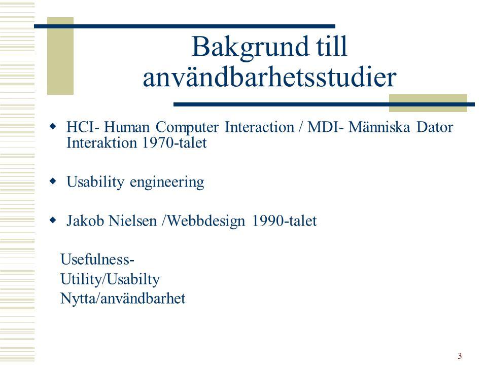 3 Bakgrund till användbarhetsstudier  HCI- Human Computer Interaction / MDI- Människa Dator Interaktion 1970-talet  Usability engineering  Jakob Nielsen /Webbdesign 1990-talet Usefulness- Utility/Usabilty Nytta/användbarhet