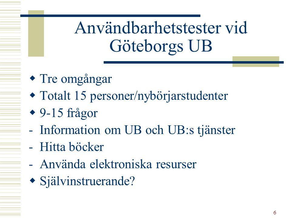 6 Användbarhetstester vid Göteborgs UB  Tre omgångar  Totalt 15 personer/nybörjarstudenter  9-15 frågor -Information om UB och UB:s tjänster -Hitta böcker -Använda elektroniska resurser  Självinstruerande