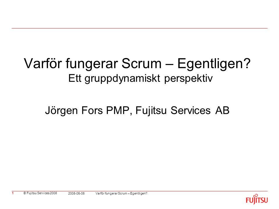 © Fujitsu Services 2008 Varför fungerar Scrum – Egentligen? 2008-05-06 1 Varför fungerar Scrum – Egentligen? Ett gruppdynamiskt perspektiv Jörgen Fors