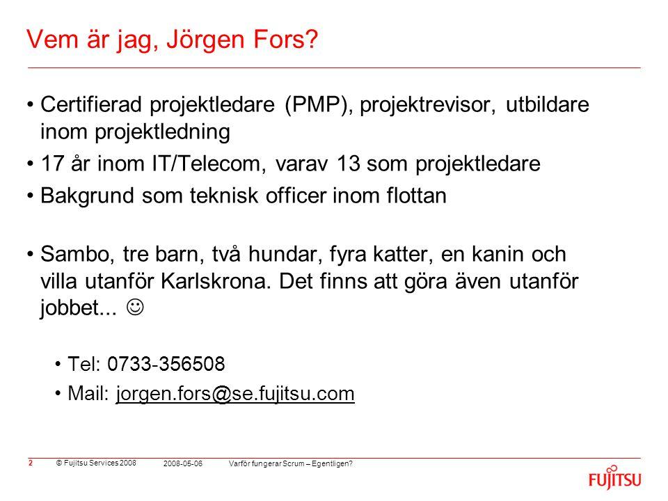 © Fujitsu Services 2008 Varför fungerar Scrum – Egentligen? 2008-05-06 2 Vem är jag, Jörgen Fors? •Certifierad projektledare (PMP), projektrevisor, ut