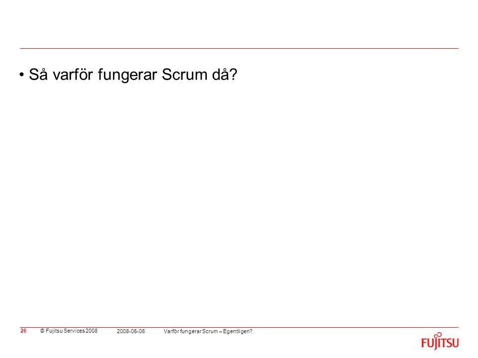 © Fujitsu Services 2008 Varför fungerar Scrum – Egentligen? 2008-05-06 26 •Så varför fungerar Scrum då?