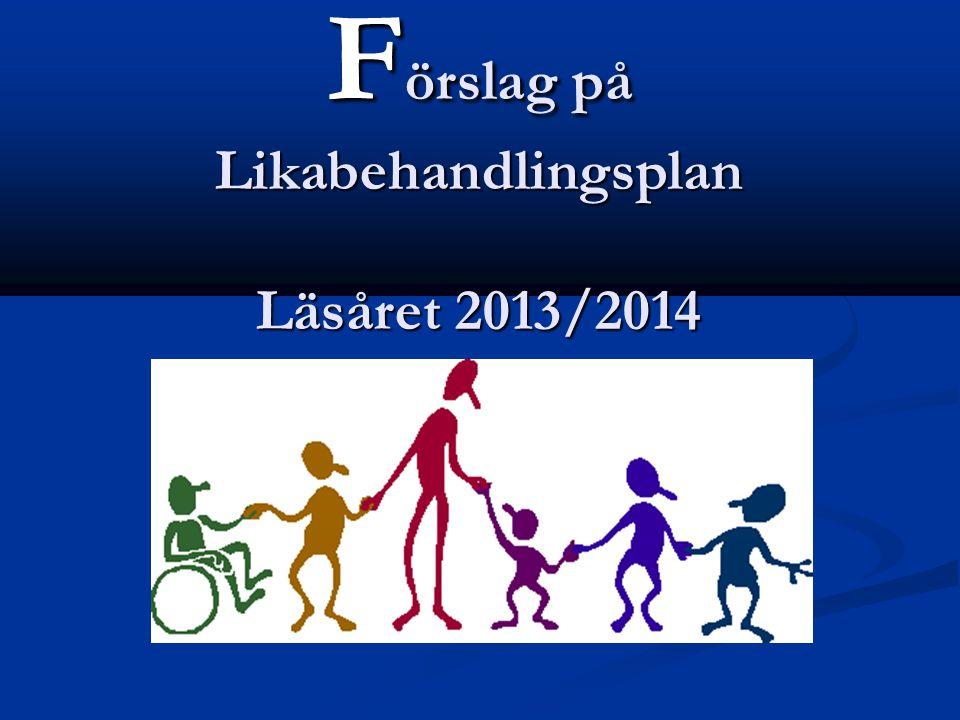 F örslag på Likabehandlingsplan Läsåret 2013/2014 Läsåret 2013/2014