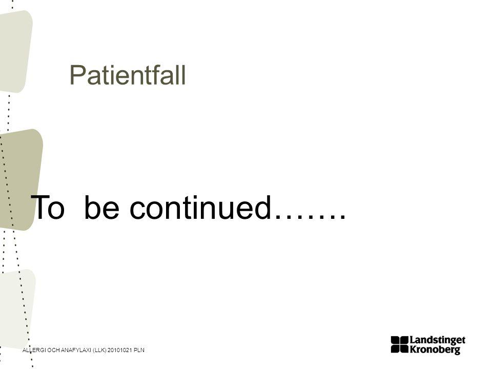 ALLERGI OCH ANAFYLAXI (LLK) 20101021 PLN Patientfall To be continued…….