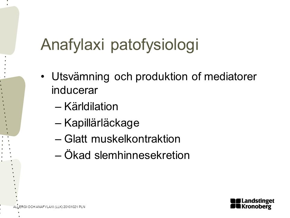 ALLERGI OCH ANAFYLAXI (LLK) 20101021 PLN Anafylaxi patofysiologi •Utsvämning och produktion of mediatorer inducerar –Kärldilation –Kapillärläckage –Gl