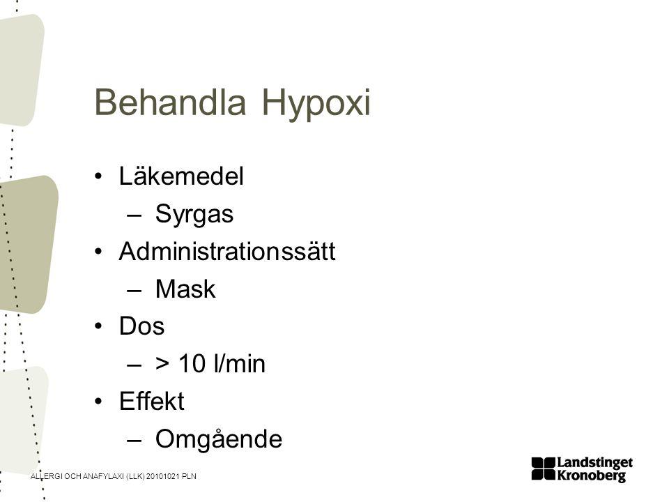 ALLERGI OCH ANAFYLAXI (LLK) 20101021 PLN Behandla Hypoxi •Läkemedel – Syrgas •Administrationssätt – Mask •Dos – > 10 l/min •Effekt – Omgående