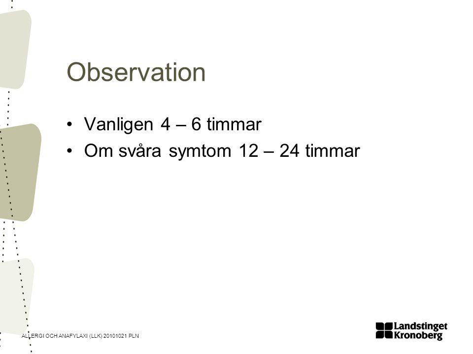 ALLERGI OCH ANAFYLAXI (LLK) 20101021 PLN Observation •Vanligen 4 – 6 timmar •Om svåra symtom 12 – 24 timmar