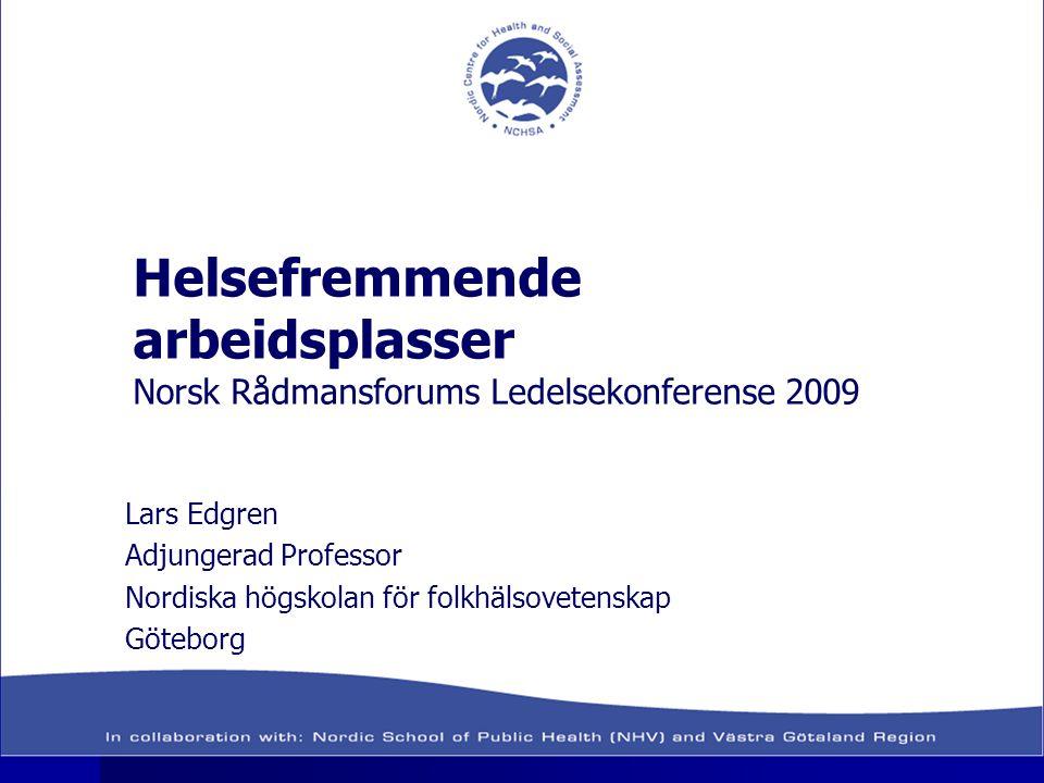 Helsefremmende arbeidsplasser Norsk Rådmansforums Ledelsekonferense 2009 Lars Edgren Adjungerad Professor Nordiska högskolan för folkhälsovetenskap Gö