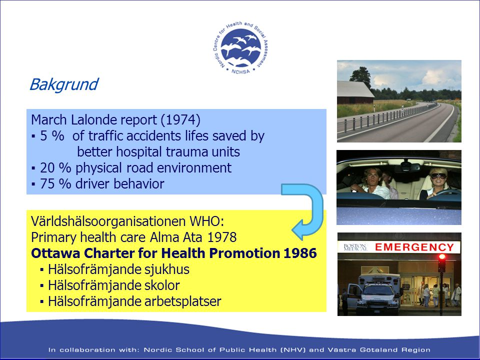 March Lalonde report (1974) ▪ 5 % of traffic accidents lifes saved by better hospital trauma units ▪ 20 % physical road environment ▪ 75 % driver behavior Världshälsoorganisationen WHO: Primary health care Alma Ata 1978 Ottawa Charter for Health Promotion 1986 ▪ Hälsofrämjande sjukhus ▪ Hälsofrämjande skolor ▪ Hälsofrämjande arbetsplatser Bakgrund