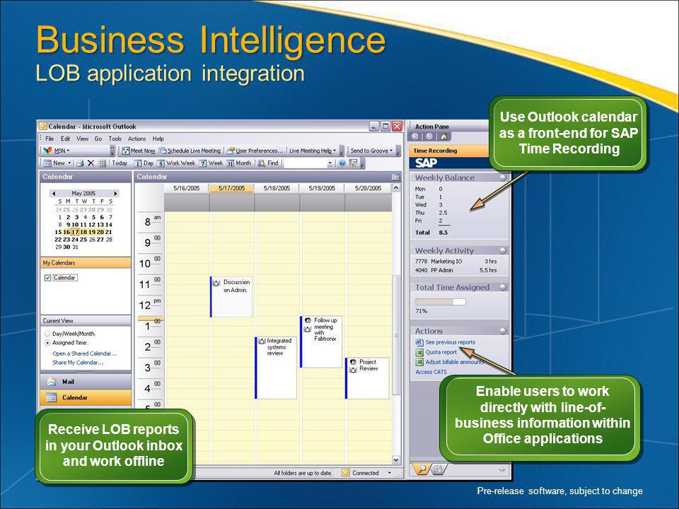 Business Intelligence LOB application integration Pre-release software, subject to change Receive LOB reports in your Outlook inbox and work offline Enable users to work directly with line-of- business information within Office applications Use Outlook calendar as a front-end for SAP Time Recording