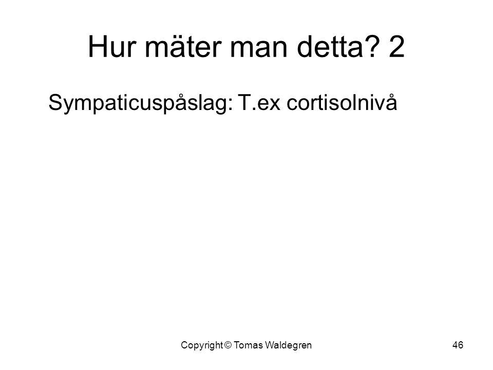 Hur mäter man detta? 2 Sympaticuspåslag: T.ex cortisolnivå 46Copyright © Tomas Waldegren