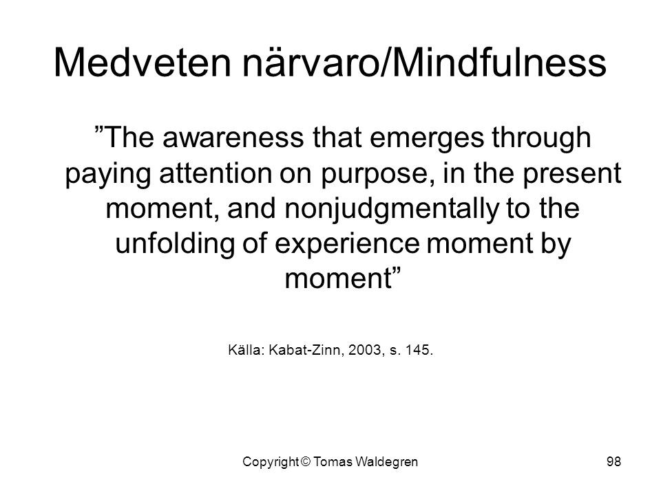 "Medveten närvaro/Mindfulness ""The awareness that emerges through paying attention on purpose, in the present moment, and nonjudgmentally to the unfold"