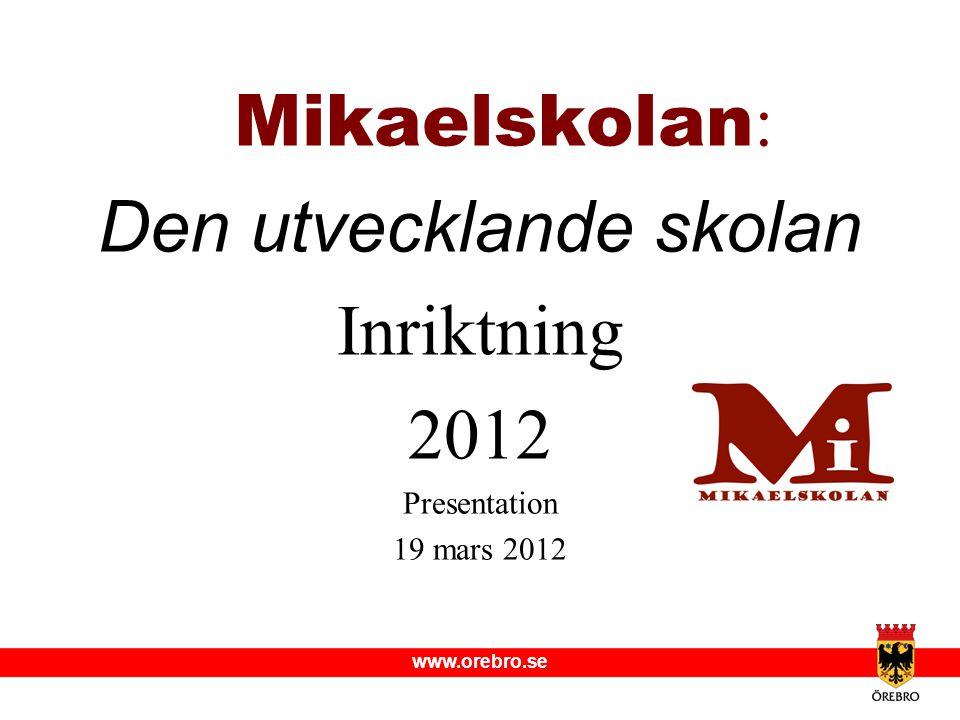 www.orebro.se Mikaelskolan : Den utvecklande skolan Inriktning 2012 Presentation 19 mars 2012