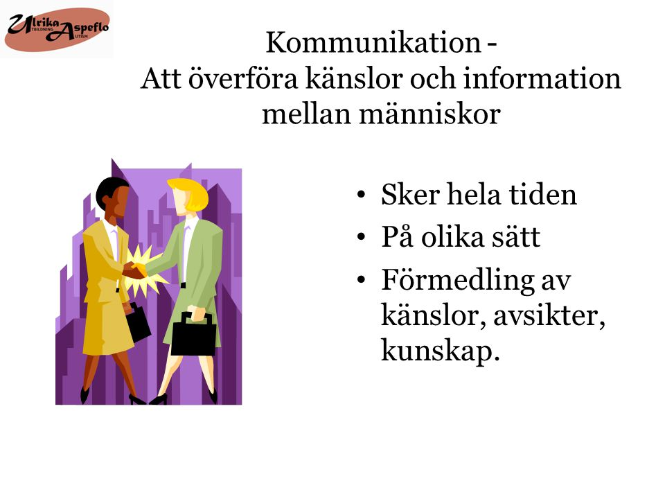 Kommunikation - Att överföra känslor och information mellan människor • Sker hela tiden • På olika sätt • Förmedling av känslor, avsikter, kunskap.