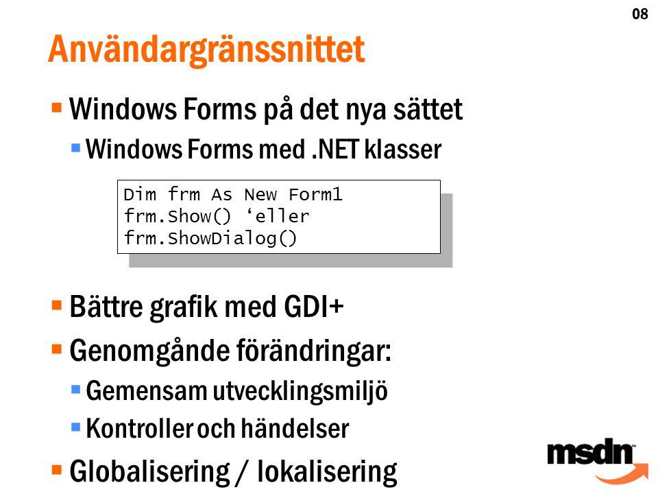 Användargränssnittet  Windows Forms på det nya sättet  Windows Forms med.NET klasser  Bättre grafik med GDI+  Genomgånde förändringar:  Gemensam utvecklingsmiljö  Kontroller och händelser  Globalisering / lokalisering Dim frm As New Form1 frm.Show() 'eller frm.ShowDialog() Dim frm As New Form1 frm.Show() 'eller frm.ShowDialog() 08