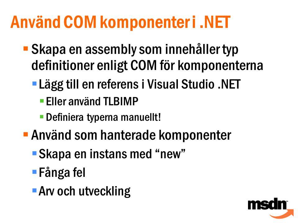 Använd COM komponenter i.NET  Skapa en assembly som innehåller typ definitioner enligt COM för komponenterna  Lägg till en referens i Visual Studio.NET  Eller använd TLBIMP  Definiera typerna manuellt.