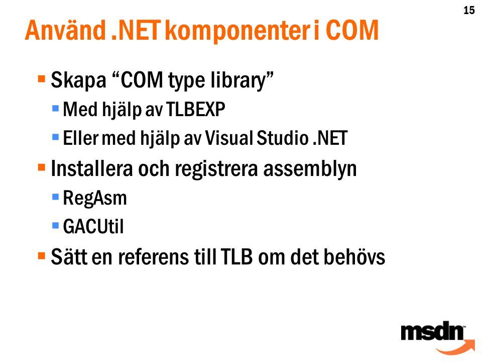 Använd.NET komponenter i COM  Skapa COM type library  Med hjälp av TLBEXP  Eller med hjälp av Visual Studio.NET  Installera och registrera assemblyn  RegAsm  GACUtil  Sätt en referens till TLB om det behövs 15