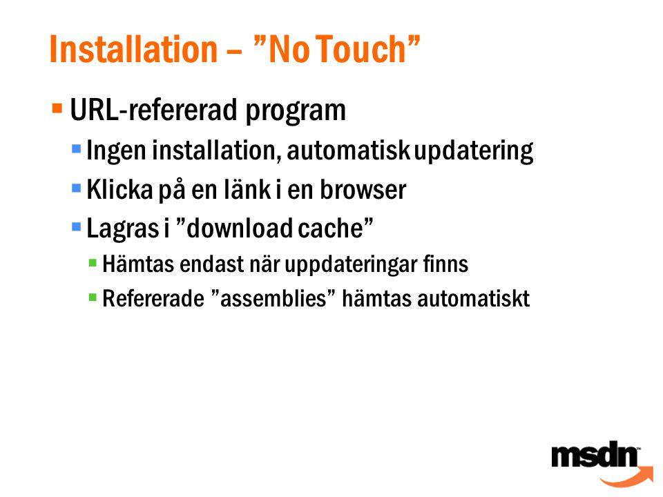  URL-refererad program  Ingen installation, automatisk updatering  Klicka på en länk i en browser  Lagras i download cache  Hämtas endast när uppdateringar finns  Refererade assemblies hämtas automatiskt Installation – No Touch