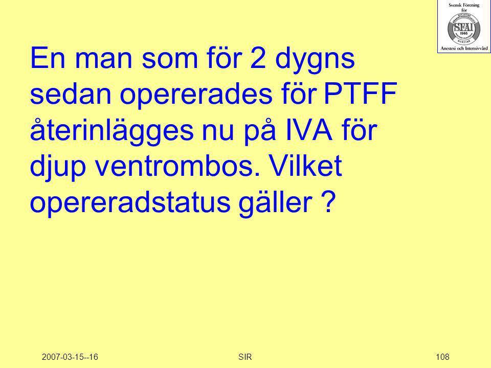 2007-03-15--16SIR108 En man som för 2 dygns sedan opererades för PTFF återinlägges nu på IVA för djup ventrombos. Vilket opereradstatus gäller ?