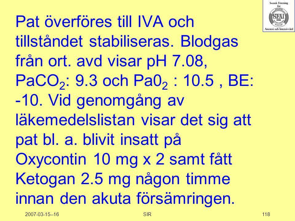 2007-03-15--16SIR118 Pat överföres till IVA och tillståndet stabiliseras. Blodgas från ort. avd visar pH 7.08, PaCO 2 : 9.3 och Pa0 2 : 10.5, BE: -10.