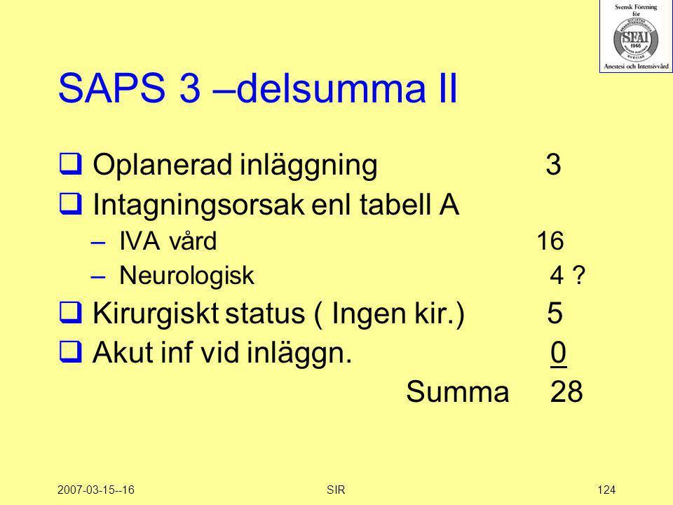 2007-03-15--16SIR124 SAPS 3 –delsumma II  Oplanerad inläggning 3  Intagningsorsak enl tabell A – IVA vård 16 – Neurologisk 4 ?  Kirurgiskt status (