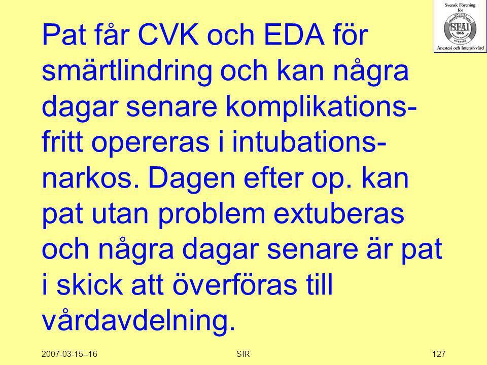 2007-03-15--16SIR127 Pat får CVK och EDA för smärtlindring och kan några dagar senare komplikations- fritt opereras i intubations- narkos. Dagen efter