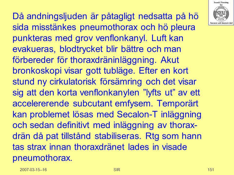 2007-03-15--16SIR151 Då andningsljuden är påtagligt nedsatta på hö sida misstänkes pneumothorax och hö pleura punkteras med grov venflonkanyl. Luft ka
