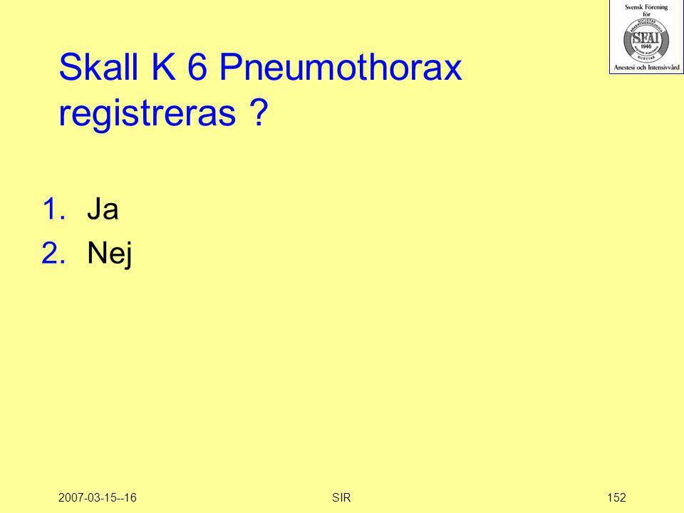 2007-03-15--16SIR152 Skall K 6 Pneumothorax registreras ? 1.Ja 2.Nej