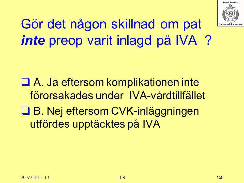2007-03-15--16SIR158 Gör det någon skillnad om pat inte preop varit inlagd på IVA ?  A. Ja eftersom komplikationen inte förorsakades under IVA-vårdti