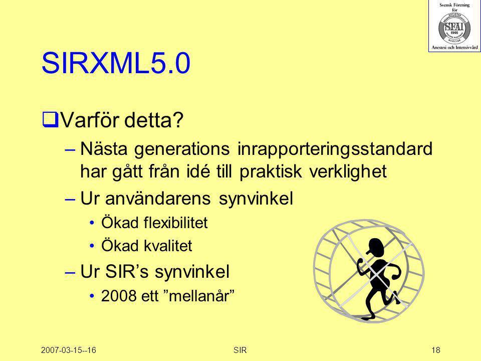 2007-03-15--16SIR18 SIRXML5.0  Varför detta? –Nästa generations inrapporteringsstandard har gått från idé till praktisk verklighet –Ur användarens sy
