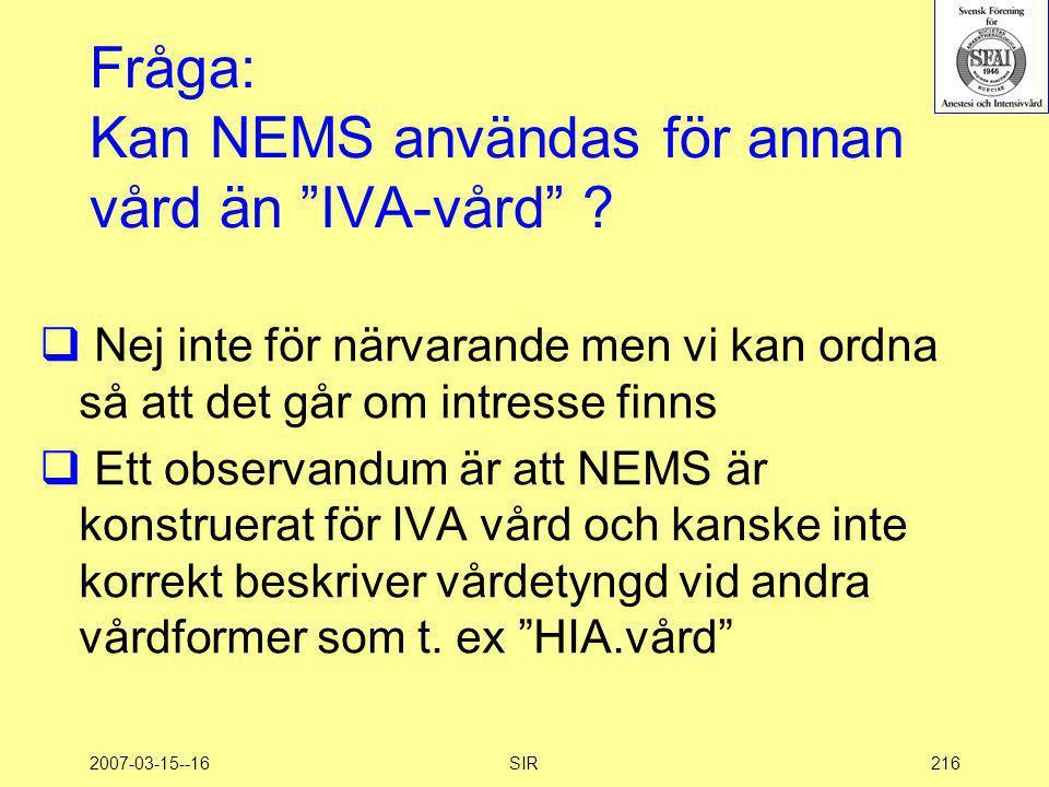 """2007-03-15--16SIR216 Fråga: Kan NEMS användas för annan vård än """"IVA-vård"""" ?  Nej inte för närvarande men vi kan ordna så att det går om intresse fin"""