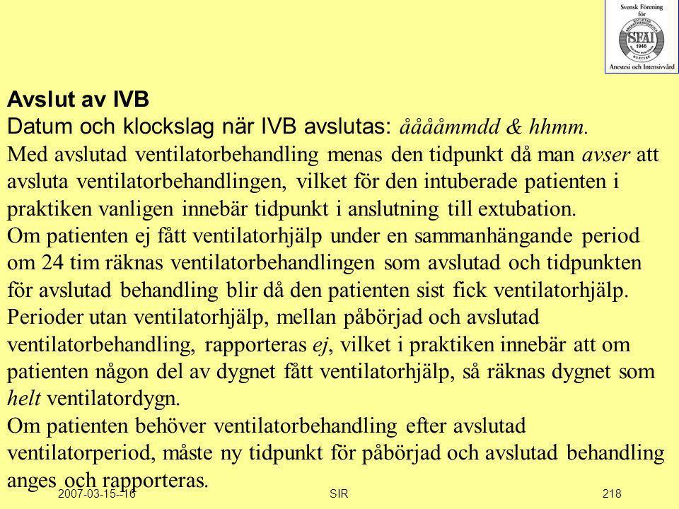 2007-03-15--16SIR218 Avslut av IVB Datum och klockslag när IVB avslutas: ååååmmdd & hhmm. Med avslutad ventilatorbehandling menas den tidpunkt då man