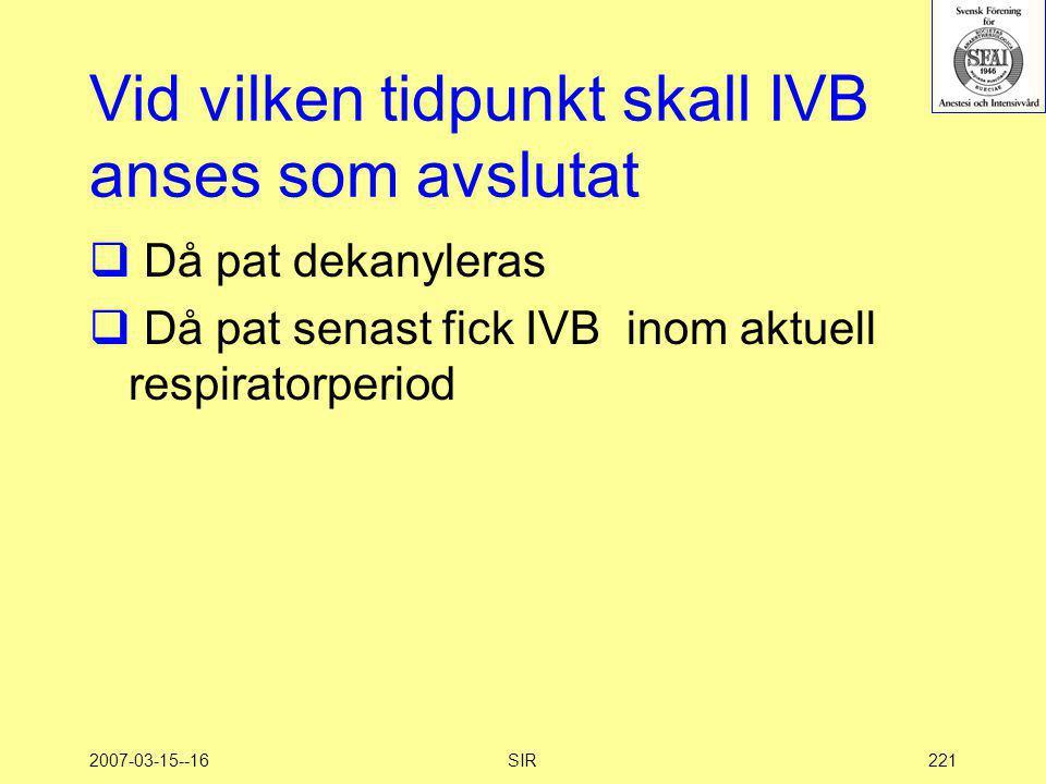 2007-03-15--16SIR221 Vid vilken tidpunkt skall IVB anses som avslutat  Då pat dekanyleras  Då pat senast fick IVB inom aktuell respiratorperiod