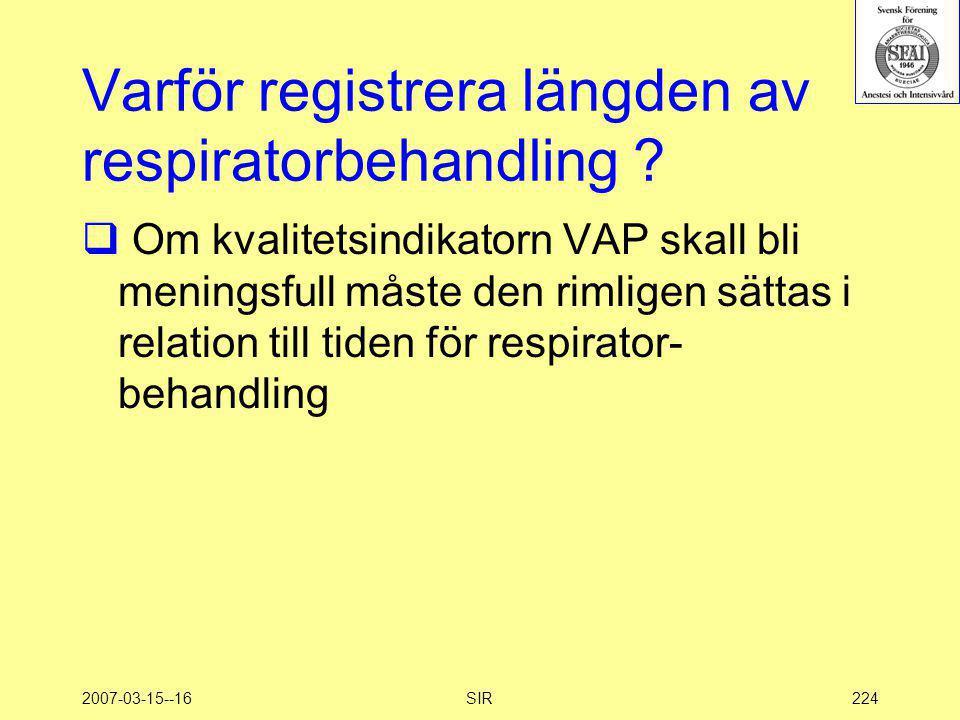 2007-03-15--16SIR224 Varför registrera längden av respiratorbehandling ?  Om kvalitetsindikatorn VAP skall bli meningsfull måste den rimligen sättas