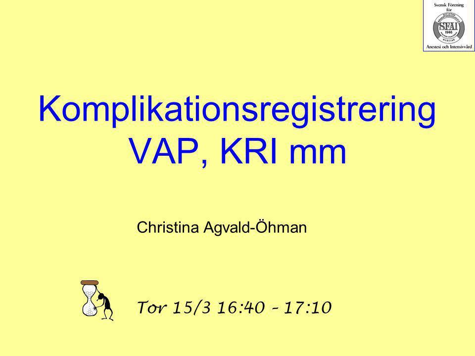 Komplikationsregistrering VAP, KRI mm Christina Agvald-Öhman Tor 15/3 16:40 – 17:10