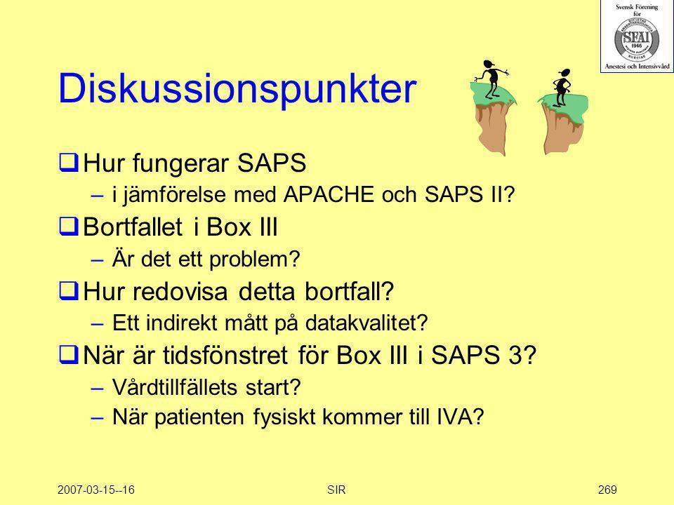 2007-03-15--16SIR269 Diskussionspunkter  Hur fungerar SAPS –i jämförelse med APACHE och SAPS II?  Bortfallet i Box III –Är det ett problem?  Hur re
