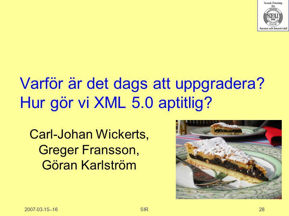 2007-03-15--16SIR28 Varför är det dags att uppgradera? Hur gör vi XML 5.0 aptitlig? Carl-Johan Wickerts, Greger Fransson, Göran Karlström