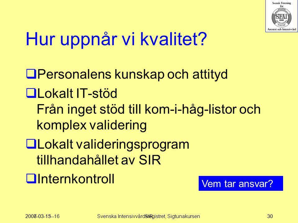 2007-03-15--16SIR30 Hur uppnår vi kvalitet?  Personalens kunskap och attityd  Lokalt IT-stöd Från inget stöd till kom-i-håg-listor och komplex valid