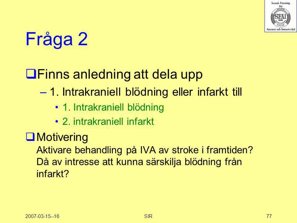 2007-03-15--16SIR77 Fråga 2  Finns anledning att dela upp –1. Intrakraniell blödning eller infarkt till •1. Intrakraniell blödning •2. intrakraniell