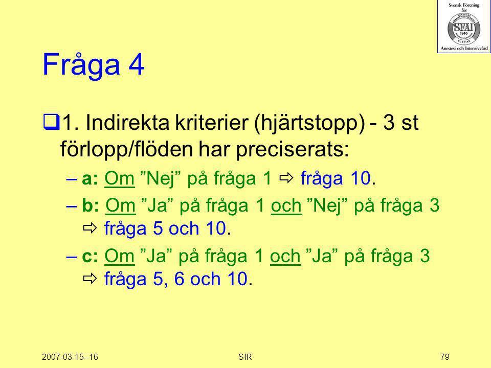 """2007-03-15--16SIR79 Fråga 4  1. Indirekta kriterier (hjärtstopp) - 3 st förlopp/flöden har preciserats: –a: Om """"Nej"""" på fråga 1  fråga 10. –b: Om """"J"""