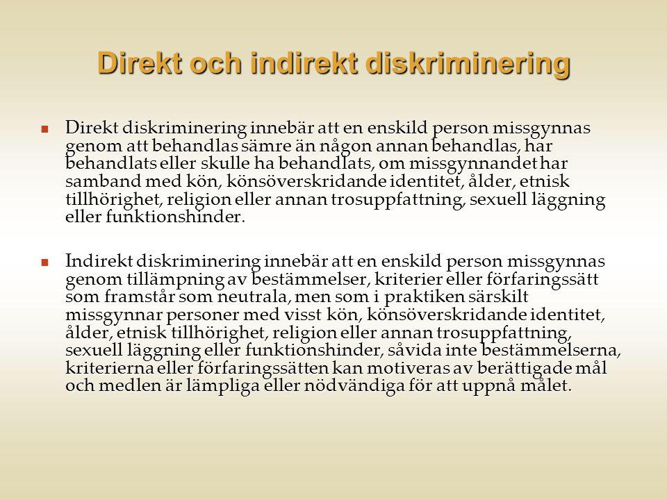 Direkt och indirekt diskriminering  Direkt diskriminering innebär att en enskild person missgynnas genom att behandlas sämre än någon annan behandlas