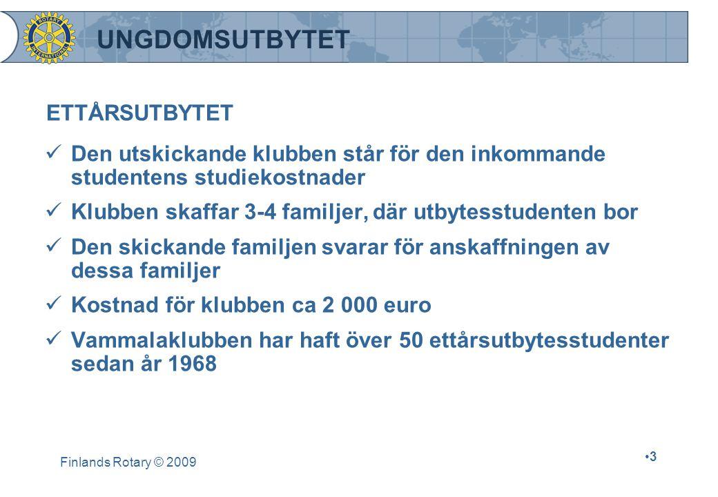 Finlands Rotary © 2009 •3•3 UNGDOMSUTBYTET ETTÅRSUTBYTET  Den utskickande klubben står för den inkommande studentens studiekostnader  Klubben skaffar 3-4 familjer, där utbytesstudenten bor  Den skickande familjen svarar för anskaffningen av dessa familjer  Kostnad för klubben ca 2 000 euro  Vammalaklubben har haft över 50 ettårsutbytesstudenter sedan år 1968
