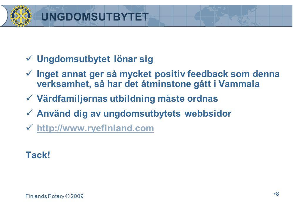 Finlands Rotary © 2009 •8•8 UNGDOMSUTBYTET  Ungdomsutbytet lönar sig  Inget annat ger så mycket positiv feedback som denna verksamhet, så har det åtminstone gått i Vammala  Värdfamiljernas utbildning måste ordnas  Använd dig av ungdomsutbytets webbsidor  http://www.ryefinland.com http://www.ryefinland.com Tack!