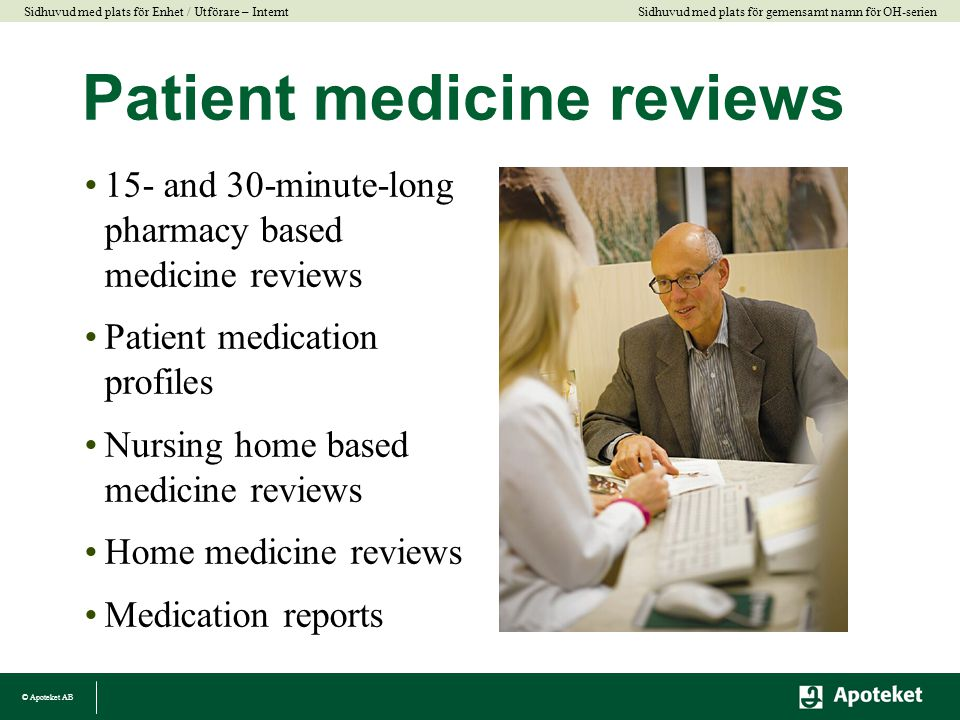 © Apoteket AB Sidhuvud med plats för gemensamt namn för OH-serien Sidhuvud med plats för Enhet / Utförare – Internt Patient medicine reviews •15- and 30-minute-long pharmacy based medicine reviews •Patient medication profiles •Nursing home based medicine reviews •Home medicine reviews •Medication reports