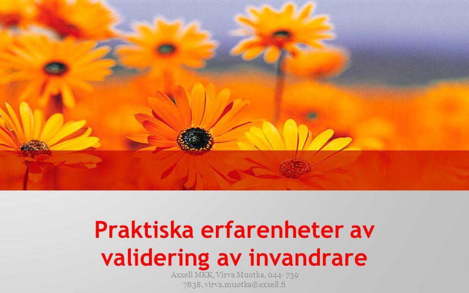 Praktiska erfarenheter av validering av invandrare Axxell MKK, Virva Muotka, 044- 739 7838, virva.muotka@axxell.fi