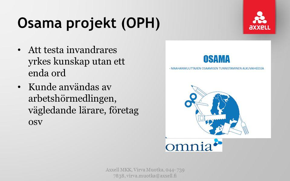 Osama projekt (OPH) • Att testa invandrares yrkes kunskap utan ett enda ord • Kunde användas av arbetshörmedlingen, vägledande lärare, företag osv Axxell MKK, Virva Muotka, 044- 739 7838, virva.muotka@axxell.fi