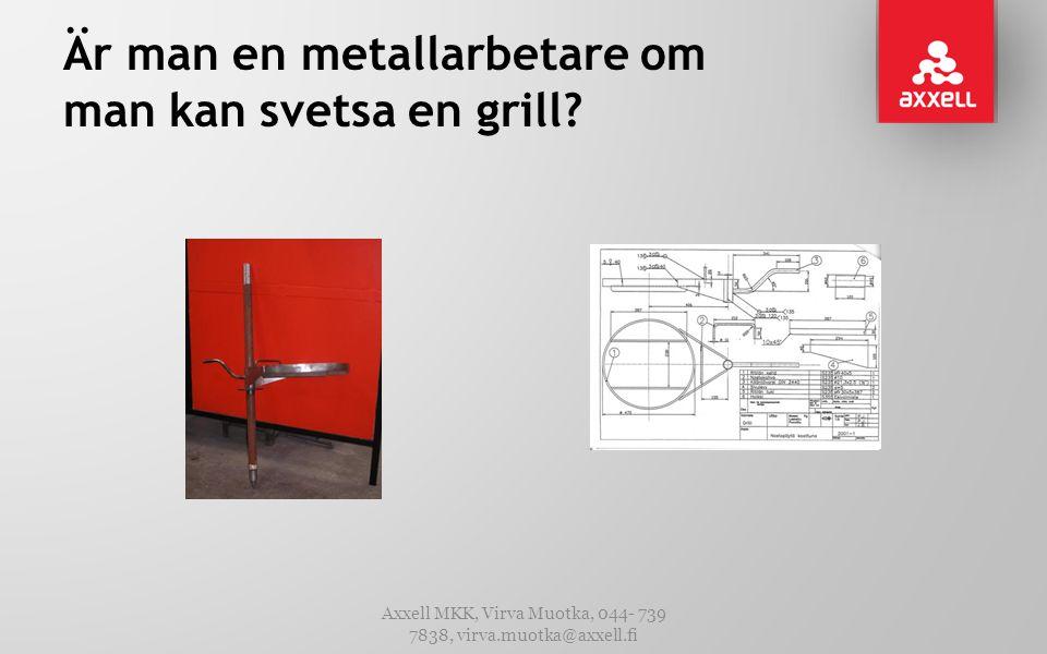 Är man en metallarbetare om man kan svetsa en grill? Axxell MKK, Virva Muotka, 044- 739 7838, virva.muotka@axxell.fi