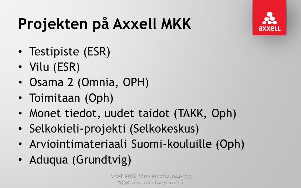 Projekten på Axxell MKK • Testipiste (ESR) • Vilu (ESR) • Osama 2 (Omnia, OPH) • Toimitaan (Oph) • Monet tiedot, uudet taidot (TAKK, Oph) • Selkokieli-projekti (Selkokeskus) • Arviointimateriaali Suomi-kouluille (Oph) • Aduqua (Grundtvig) Axxell MKK, Virva Muotka, 044- 739 7838, virva.muotka@axxell.fi
