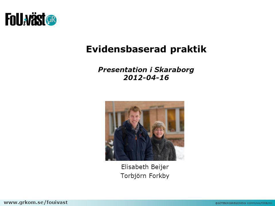 www.grkom.se/fouivast ©GÖTEBORGSREGIONENS KOMMUNALFÖRBUND Evidensbaserad praktik Presentation i Skaraborg 2012-04-16 Elisabeth Beijer Torbjörn Forkby